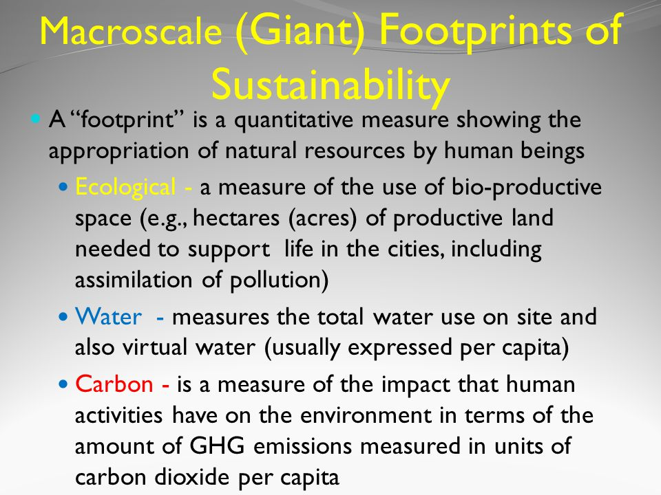 Macroscale (Giant) Footprints of Sustainability A footprint is a quantitative measure showing the appropriation of natural resources by human beings Ecological - a measure of the use of bio-productive space (e.g., hectares (acres) of productive land needed to support life in the cities, including assimilation of pollution) Water - measures the total water use on site and also virtual water (usually expressed per capita) Carbon - is a measure of the impact that human activities have on the environment in terms of the amount of GHG emissions measured in units of carbon dioxide per capita