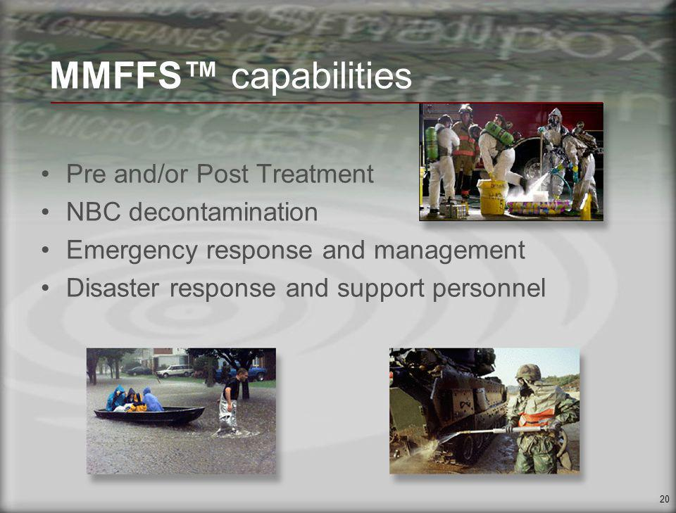 20 MMFFS capabilities Pre and/or Post Treatment NBC decontamination Emergency response and management Disaster response and support personnel