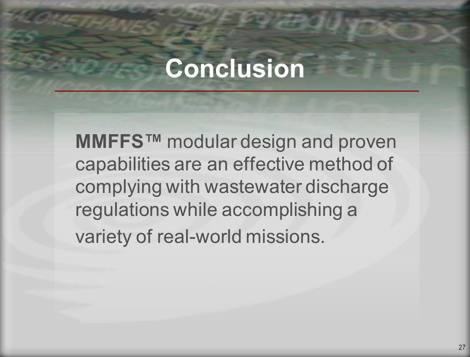 27 Conclusion MMFFS modular design and proven capabilities are an effective method of complying with wastewater discharge regulations while accomplishing a variety of real-world missions.