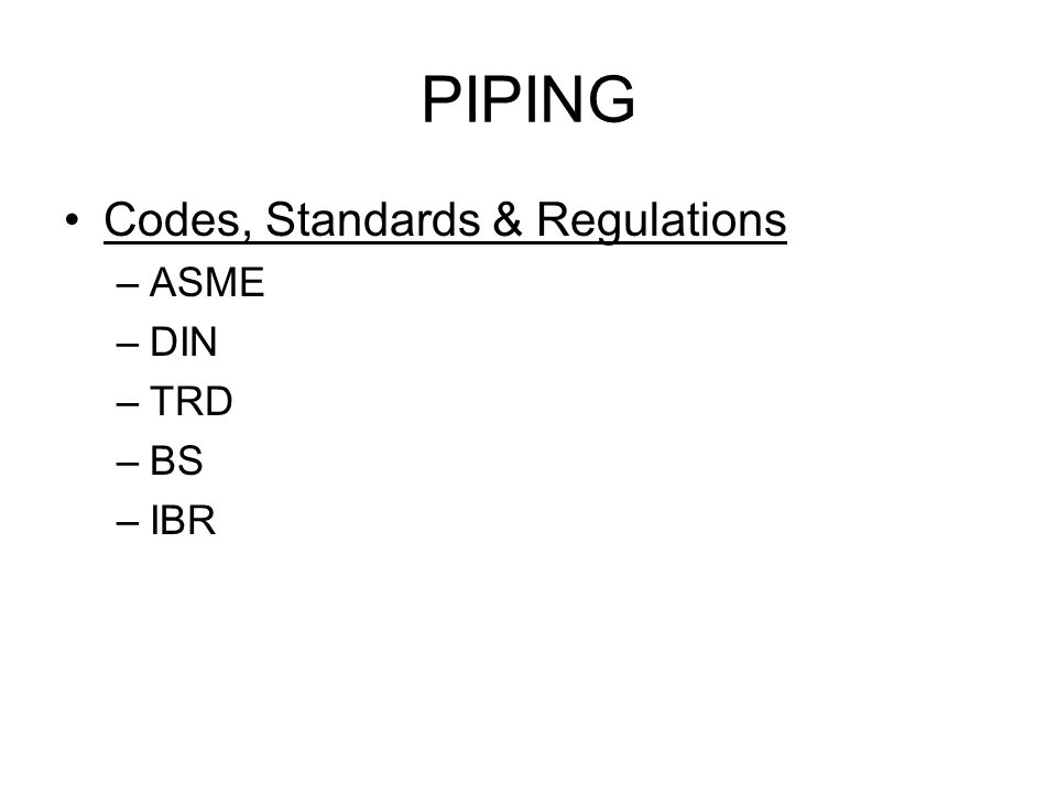 PIPING Codes, Standards & Regulations –ASME –DIN –TRD –BS –IBR