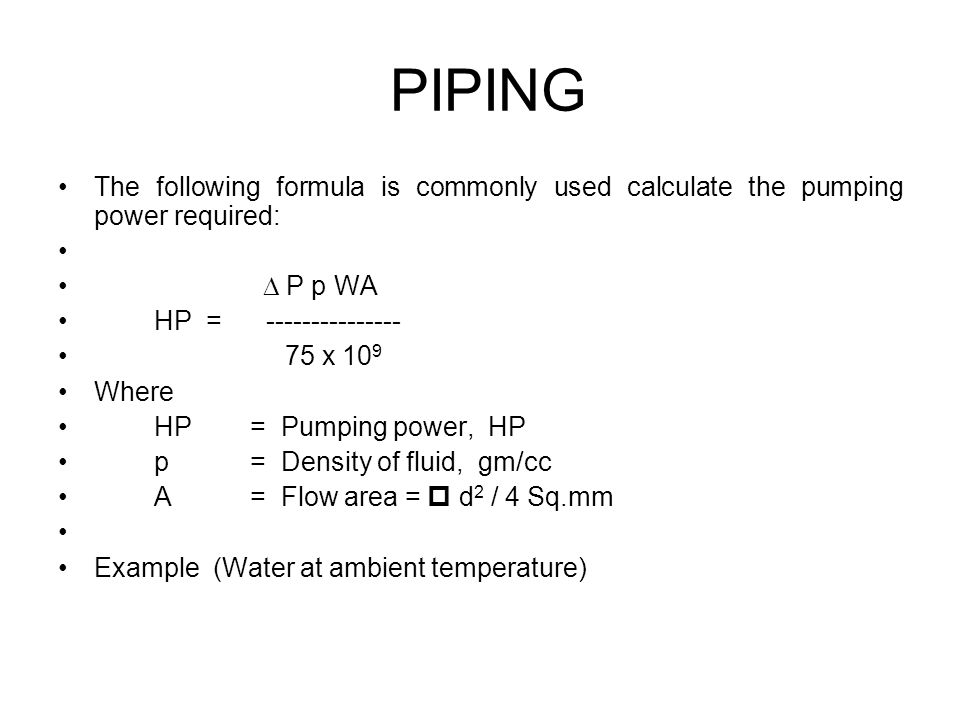 The following formula is commonly used calculate the pumping power required: P p WA HP = --------------- 75 x 10 9 Where HP= Pumping power, HP p= Density of fluid, gm/cc A= Flow area = d 2 / 4 Sq.mm Example (Water at ambient temperature) PIPING