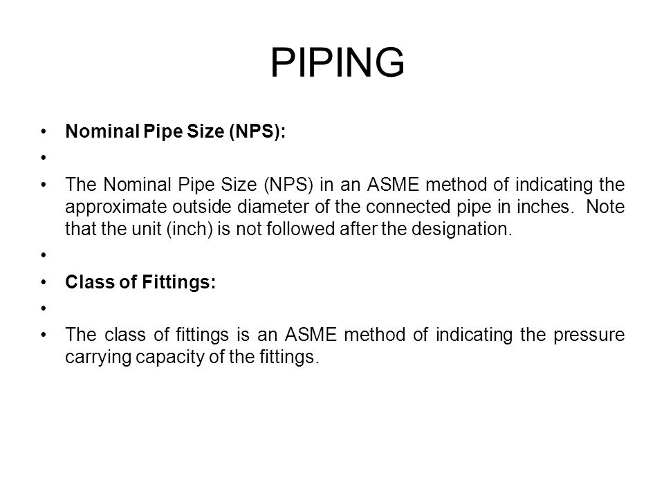 Nominal Pipe Size (NPS): The Nominal Pipe Size (NPS) in an ASME method of indicating the approximate outside diameter of the connected pipe in inches.