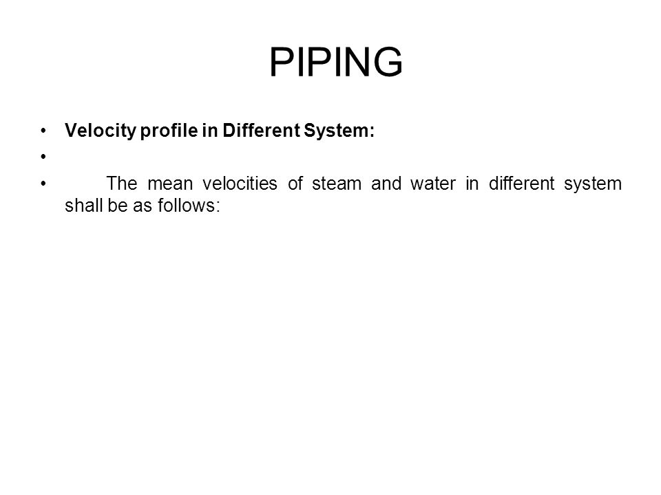 Velocity profile in Different System: The mean velocities of steam and water in different system shall be as follows: PIPING