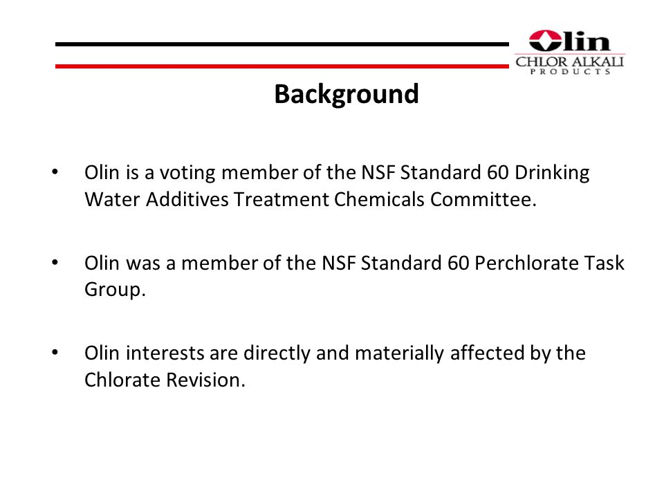Background Olin is a voting member of the NSF Standard 60 Drinking Water Additives Treatment Chemicals Committee. Olin was a member of the NSF Standar