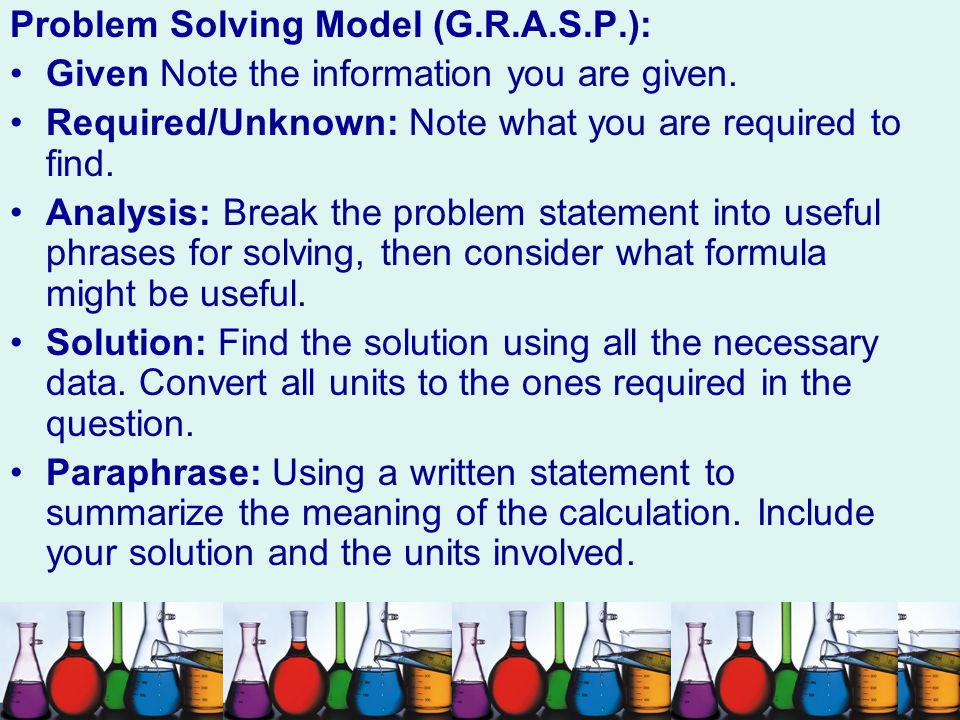 Problem Solving Model (G.R.A.S.P.): Given Note the information you are given. Required/Unknown: Note what you are required to find. Analysis: Break th