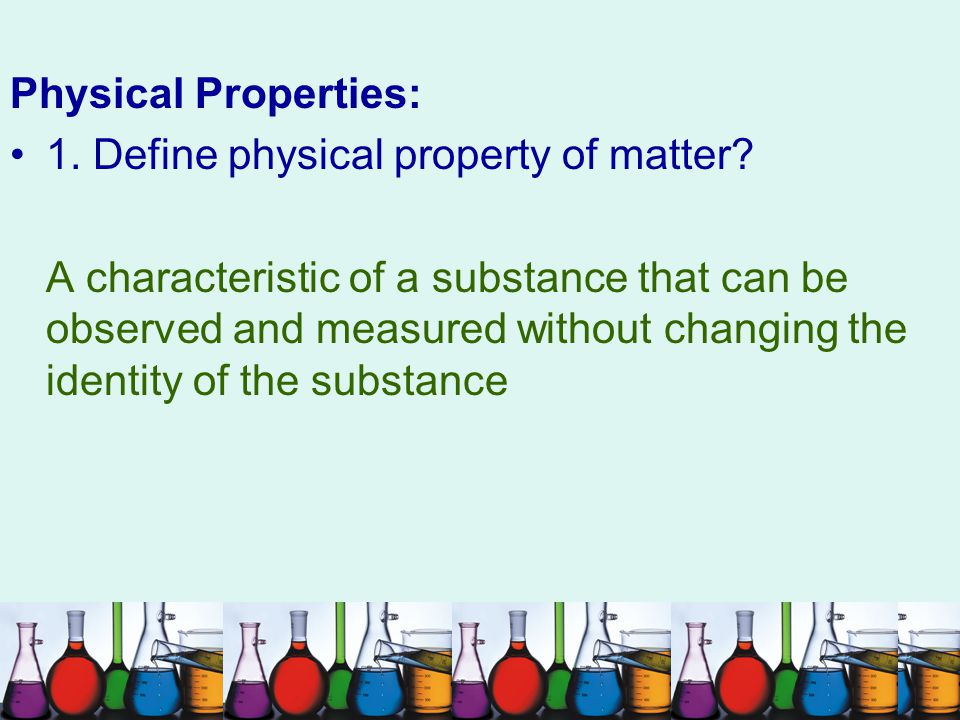 Physical Properties: 1. Define physical property of matter? A characteristic of a substance that can be observed and measured without changing the ide