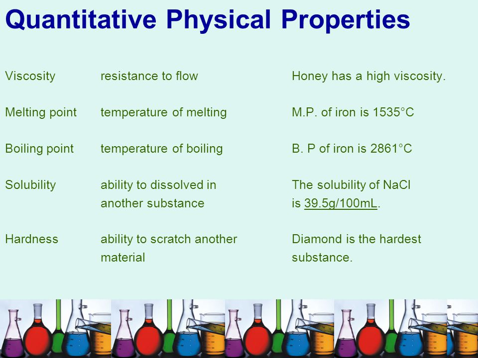 Quantitative Physical Properties Viscosityresistance to flow Honey has a high viscosity. Melting pointtemperature of melting M.P. of iron is 1535°C Bo