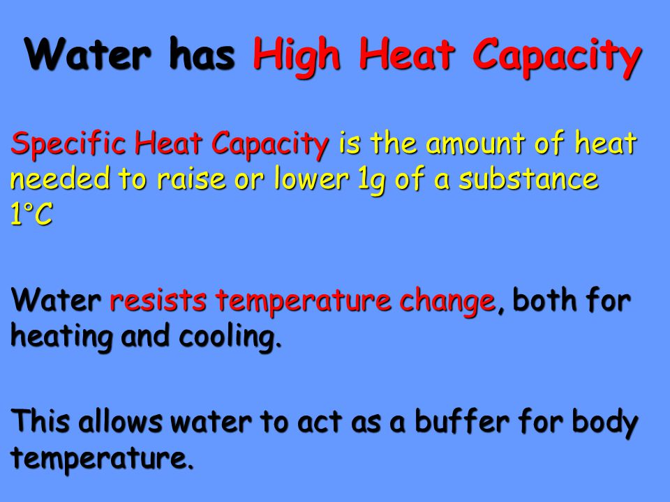 Water has High Heat Capacity Specific Heat Capacity is the amount of heat needed to raise or lower 1g of a substance 1°C Water resists temperature cha