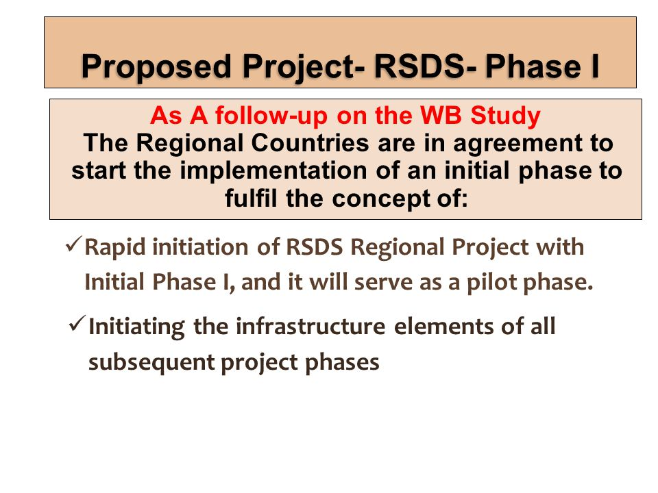 As A follow-up on the WB Study The Regional Countries are in agreement to start the implementation of an initial phase to fulfil the concept of: Rapid initiation of RSDS Regional Project with Initial Phase I, and it will serve as a pilot phase.