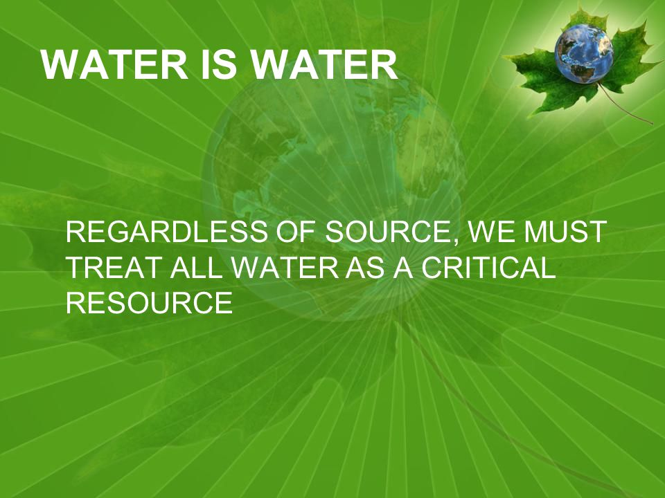 WATER IS WATER REGARDLESS OF SOURCE, WE MUST TREAT ALL WATER AS A CRITICAL RESOURCE