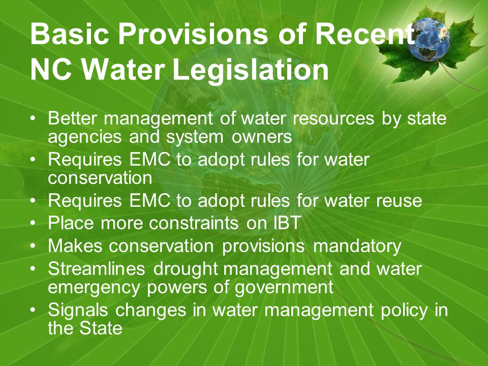 Basic Provisions of Recent NC Water Legislation Better management of water resources by state agencies and system owners Requires EMC to adopt rules for water conservation Requires EMC to adopt rules for water reuse Place more constraints on IBT Makes conservation provisions mandatory Streamlines drought management and water emergency powers of government Signals changes in water management policy in the State