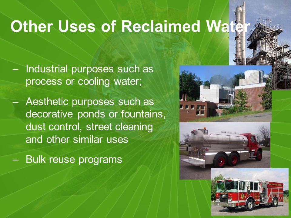 Other Uses of Reclaimed Water –Industrial purposes such as process or cooling water; –Aesthetic purposes such as decorative ponds or fountains, dust control, street cleaning and other similar uses –Bulk reuse programs