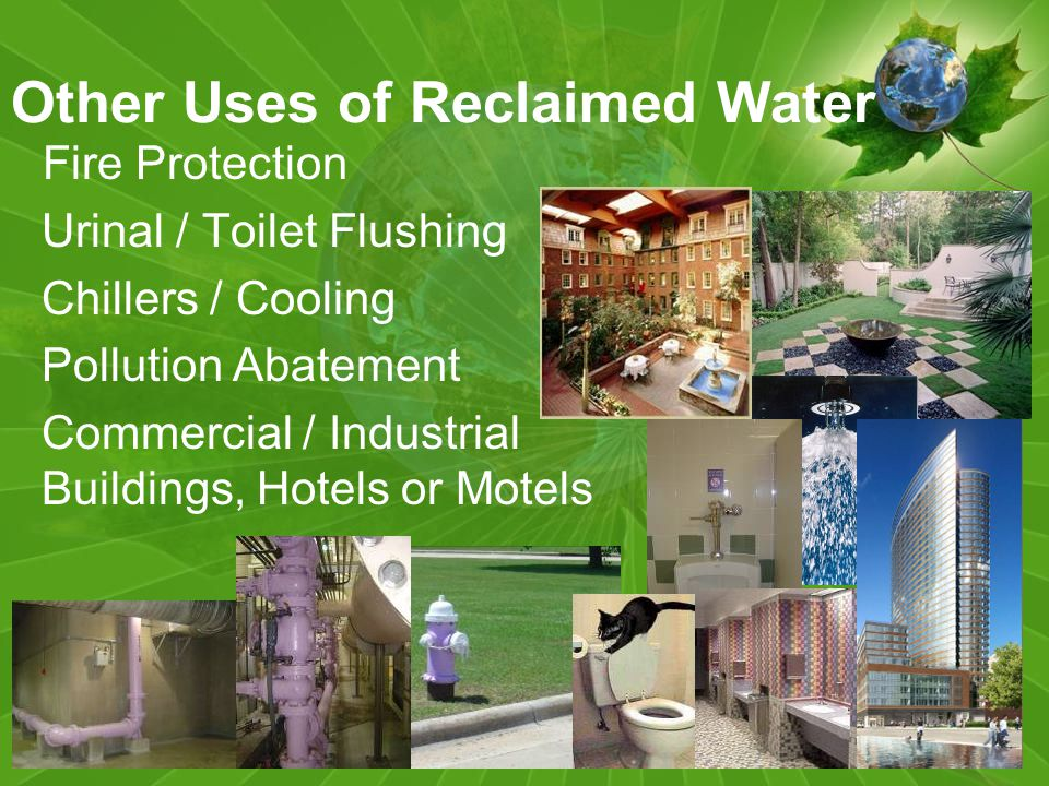 Other Uses of Reclaimed Water Fire Protection Urinal / Toilet Flushing Chillers / Cooling Pollution Abatement Commercial / Industrial Buildings, Hotels or Motels