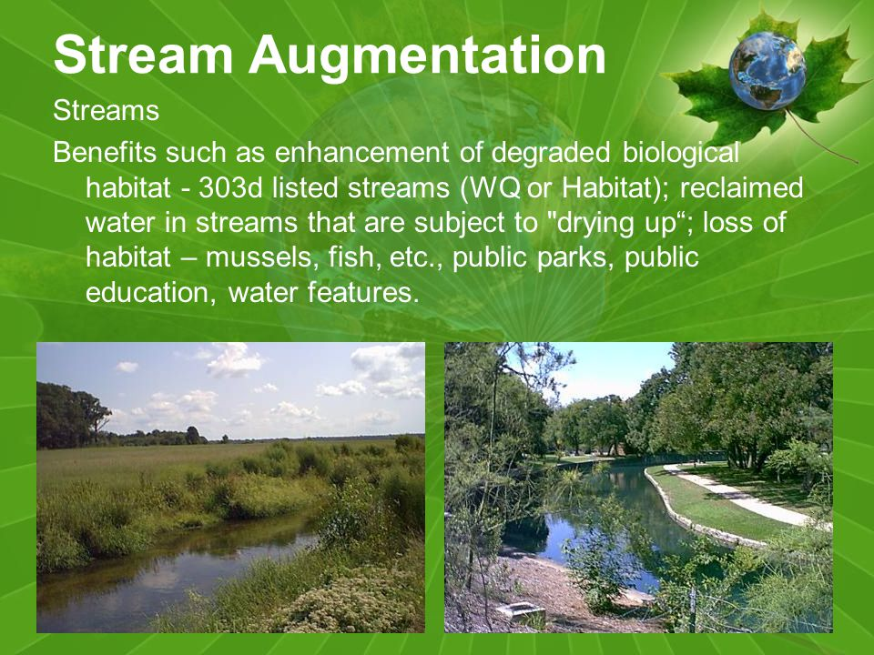 Stream Augmentation Streams Benefits such as enhancement of degraded biological habitat - 303d listed streams (WQ or Habitat); reclaimed water in streams that are subject to drying up; loss of habitat – mussels, fish, etc., public parks, public education, water features.
