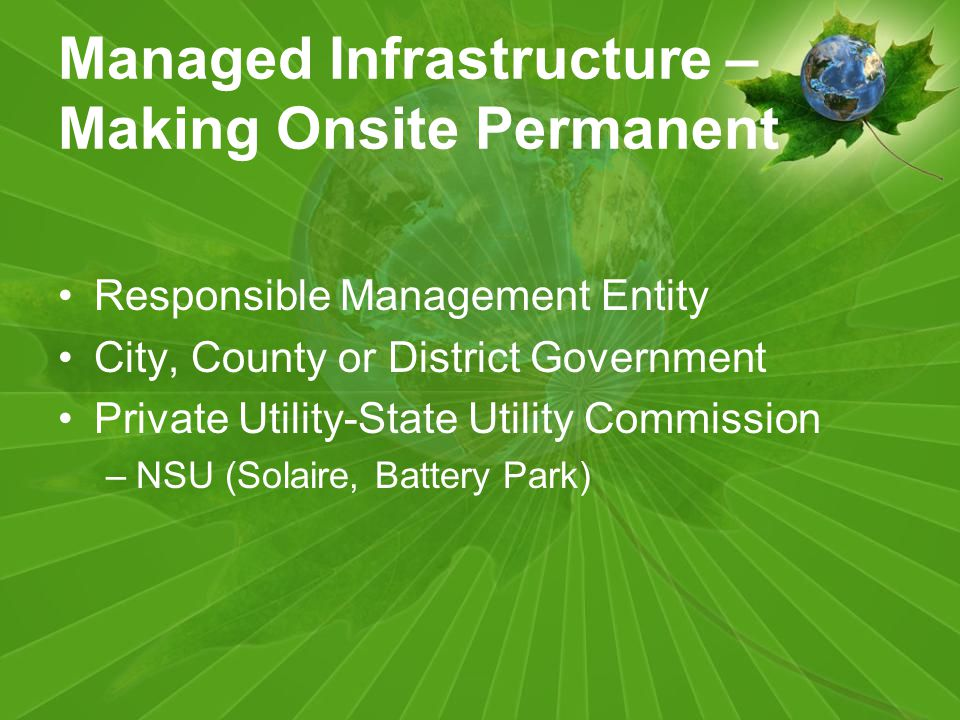Managed Infrastructure – Making Onsite Permanent Responsible Management Entity City, County or District Government Private Utility-State Utility Commission –NSU (Solaire, Battery Park)