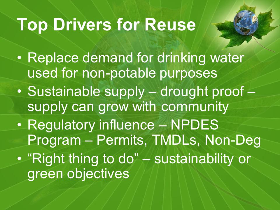 Top Drivers for Reuse Replace demand for drinking water used for non-potable purposes Sustainable supply – drought proof – supply can grow with community Regulatory influence – NPDES Program – Permits, TMDLs, Non-Deg Right thing to do – sustainability or green objectives