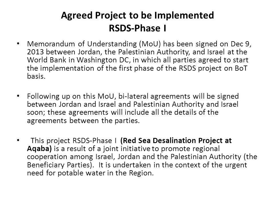 Agreed Project to be Implemented RSDS-Phase I Memorandum of Understanding (MoU) has been signed on Dec 9, 2013 between Jordan, the Palestinian Authority, and Israel at the World Bank in Washington DC, in which all parties agreed to start the implementation of the first phase of the RSDS project on BoT basis.