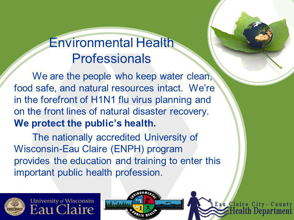 Environmental Health Professionals We are the people who keep water clean, food safe, and natural resources intact. Were in the forefront of H1N1 flu