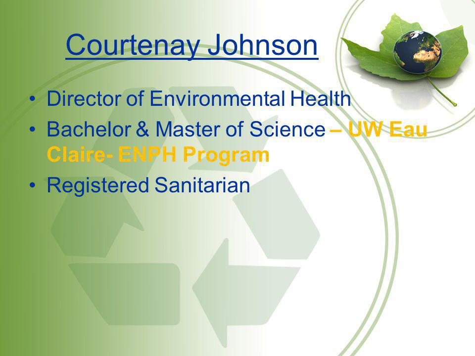 Courtenay Johnson Director of Environmental Health Bachelor & Master of Science – UW Eau Claire- ENPH Program Registered Sanitarian
