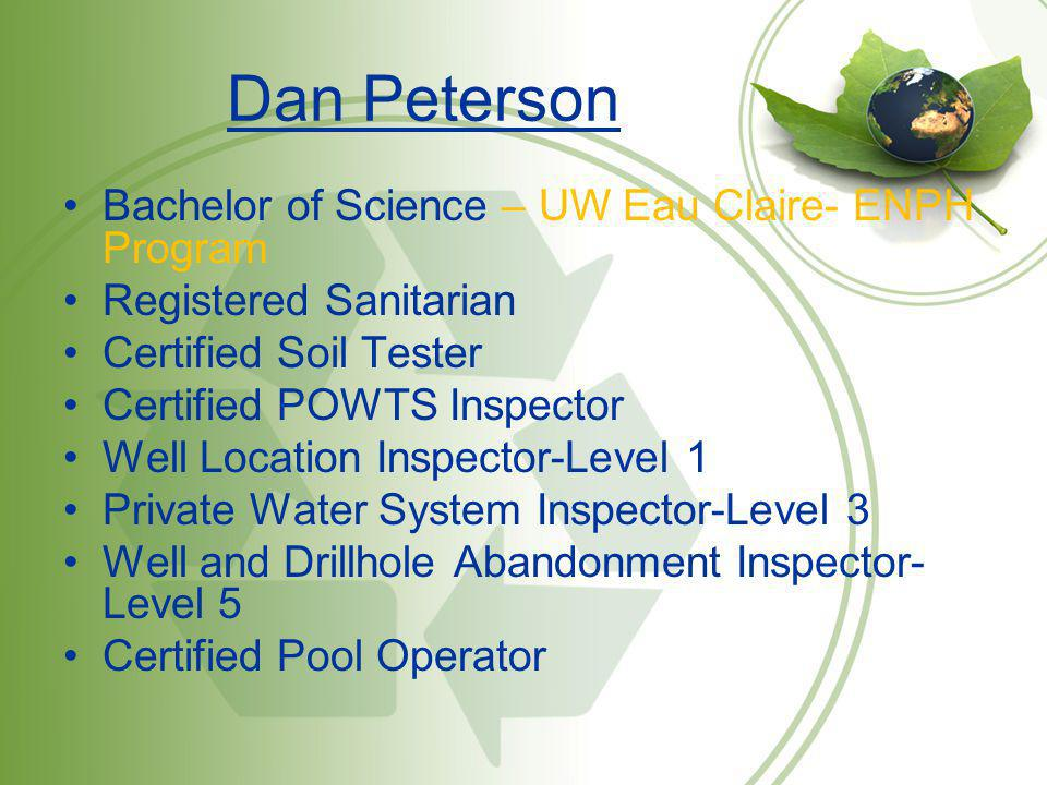 Dan Peterson Bachelor of Science – UW Eau Claire- ENPH Program Registered Sanitarian Certified Soil Tester Certified POWTS Inspector Well Location Ins