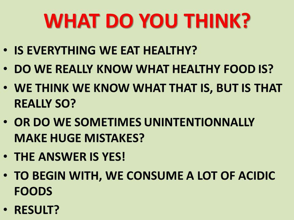 WHAT DO YOU THINK. IS EVERYTHING WE EAT HEALTHY. DO WE REALLY KNOW WHAT HEALTHY FOOD IS.