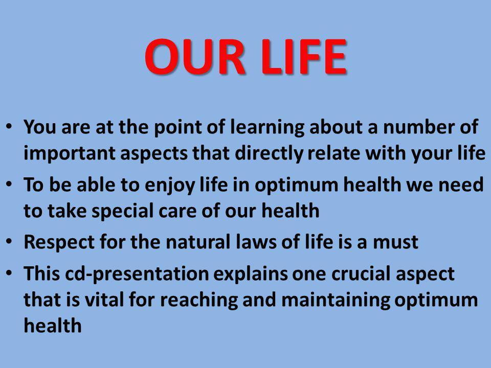 OUR LIFE You are at the point of learning about a number of important aspects that directly relate with your life To be able to enjoy life in optimum health we need to take special care of our health Respect for the natural laws of life is a must This cd-presentation explains one crucial aspect that is vital for reaching and maintaining optimum health