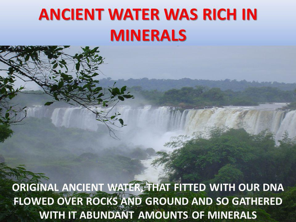 ANCIENT WATER WAS RICH IN MINERALS ORIGINAL ANCIENT WATER, THAT FITTED WITH OUR DNA FLOWED OVER ROCKS AND GROUND AND SO GATHERED WITH IT ABUNDANT AMOUNTS OF MINERALS