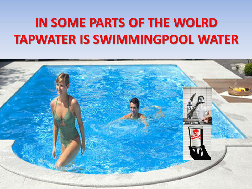 IN SOME PARTS OF THE WOLRD TAPWATER IS SWIMMINGPOOL WATER