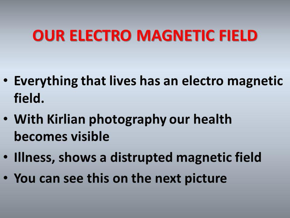 OUR ELECTRO MAGNETIC FIELD Everything that lives has an electro magnetic field.