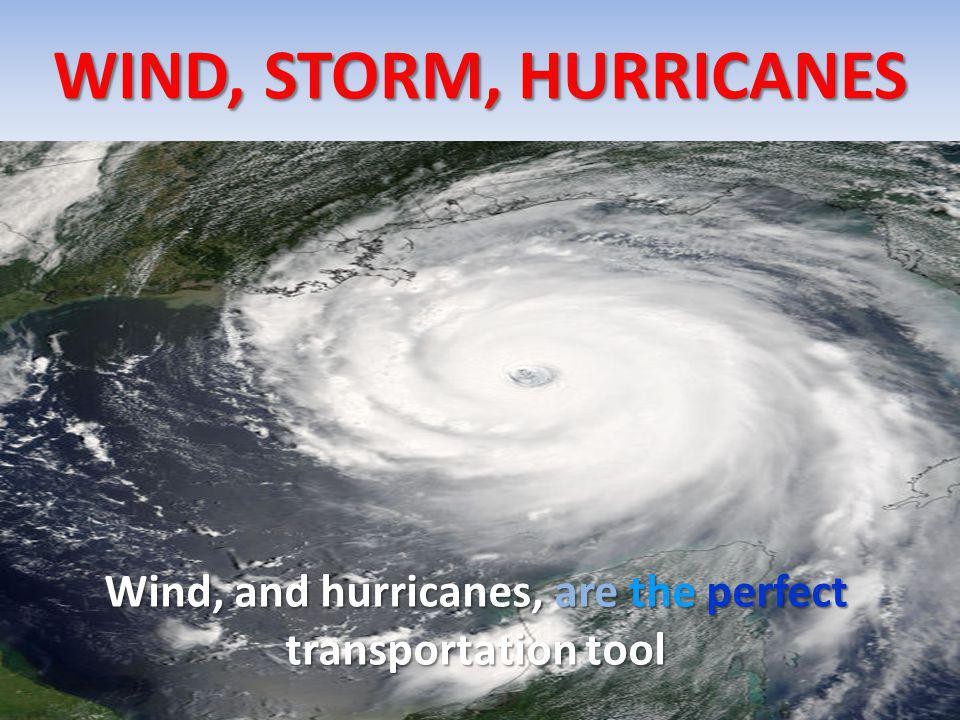 WIND, STORM, HURRICANES Wind, and hurricanes, are the perfect transportation tool
