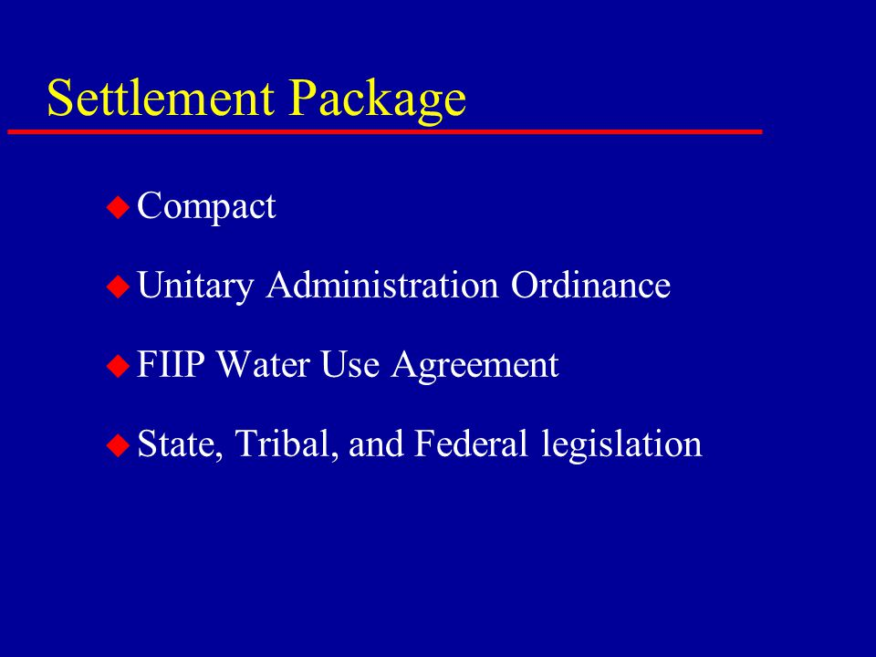 Settlement Package u Compact u Unitary Administration Ordinance u FIIP Water Use Agreement u State, Tribal, and Federal legislation