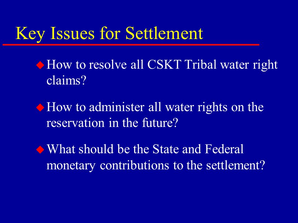 Key Issues for Settlement u How to resolve all CSKT Tribal water right claims.