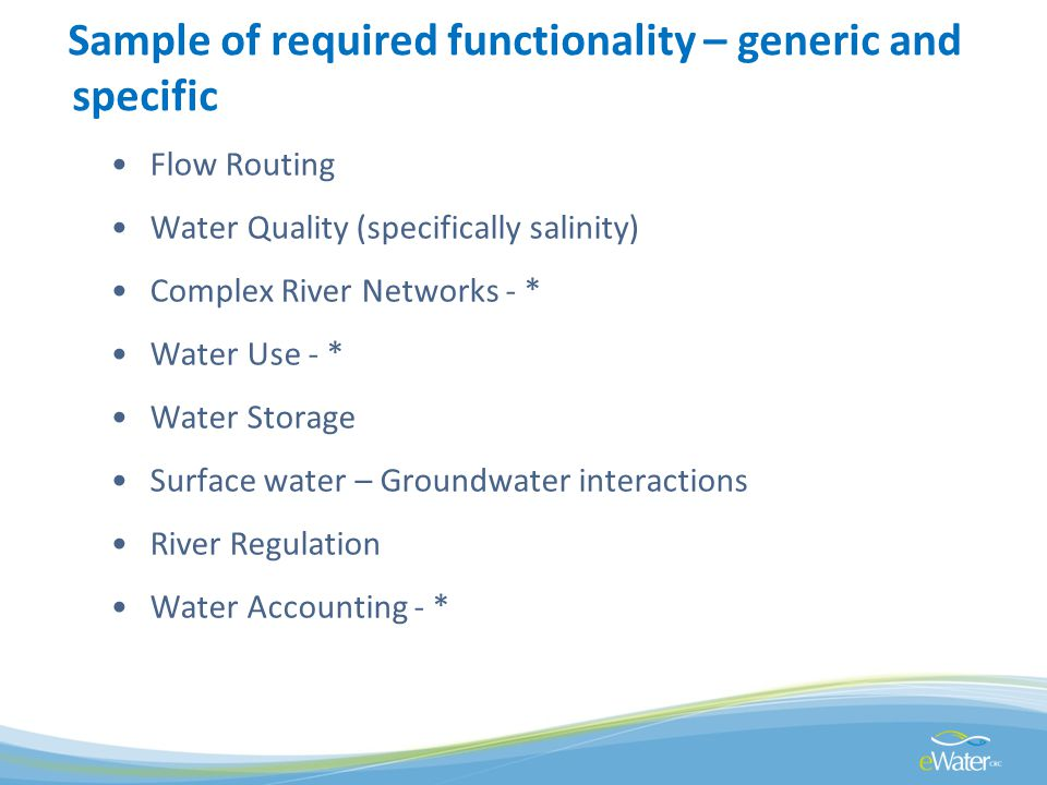 Sample of required functionality – generic and specific Flow Routing Water Quality (specifically salinity) Complex River Networks - * Water Use - * Water Storage Surface water – Groundwater interactions River Regulation Water Accounting - *
