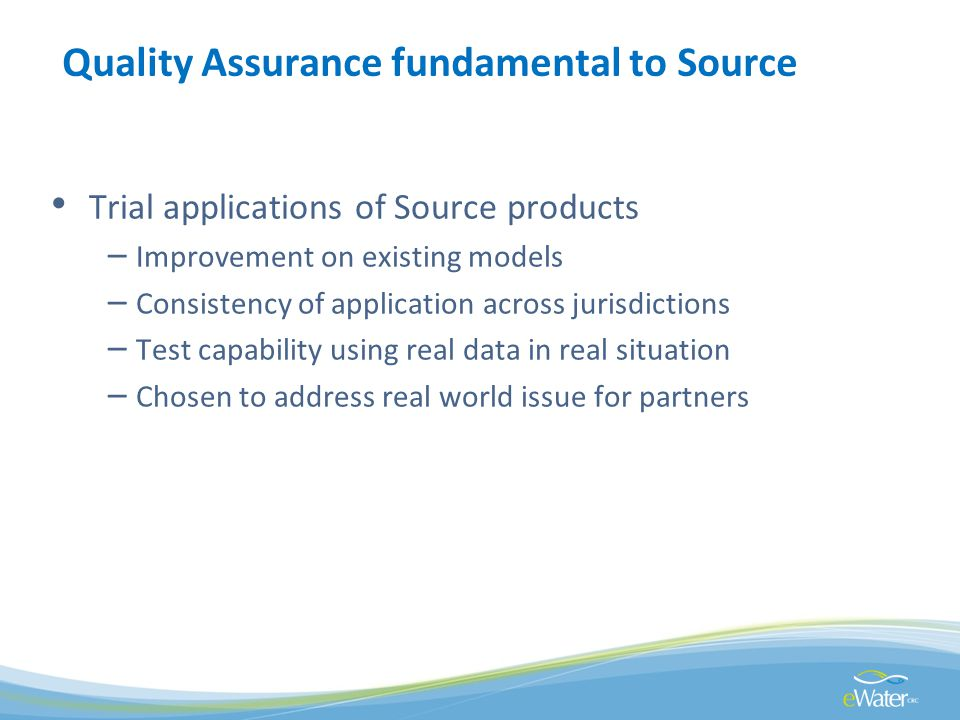 Quality Assurance fundamental to Source Trial applications of Source products – Improvement on existing models – Consistency of application across jur