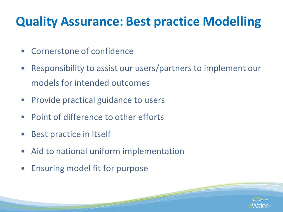 Quality Assurance: Best practice Modelling Cornerstone of confidence Responsibility to assist our users/partners to implement our models for intended