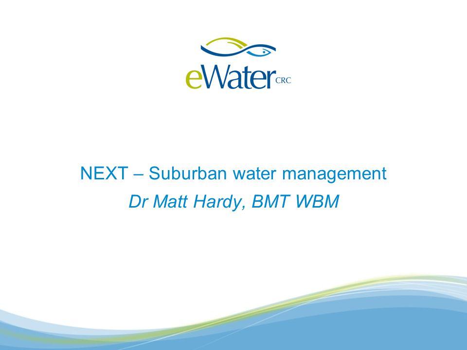 NEXT – Suburban water management Dr Matt Hardy, BMT WBM