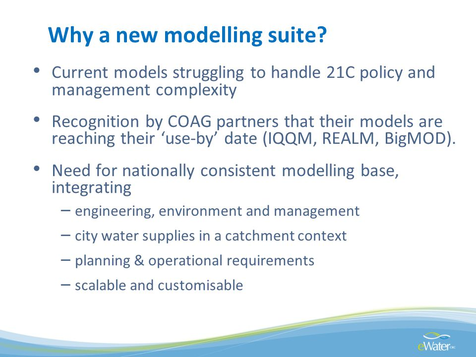Why a new modelling suite? Current models struggling to handle 21C policy and management complexity Recognition by COAG partners that their models are