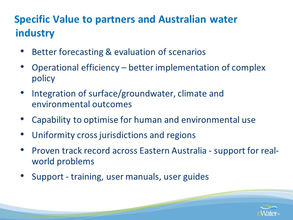 Specific Value to partners and Australian water industry Better forecasting & evaluation of scenarios Operational efficiency – better implementation of complex policy Integration of surface/groundwater, climate and environmental outcomes Capability to optimise for human and environmental use Uniformity cross jurisdictions and regions Proven track record across Eastern Australia - support for real- world problems Support - training, user manuals, user guides