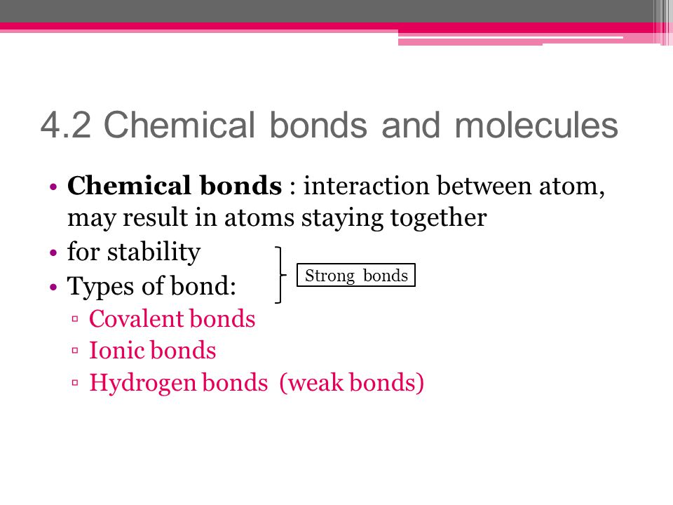 4.2 Chemical bonds and molecules Chemical bonds : interaction between atom, may result in atoms staying together for stability Types of bond: Covalent