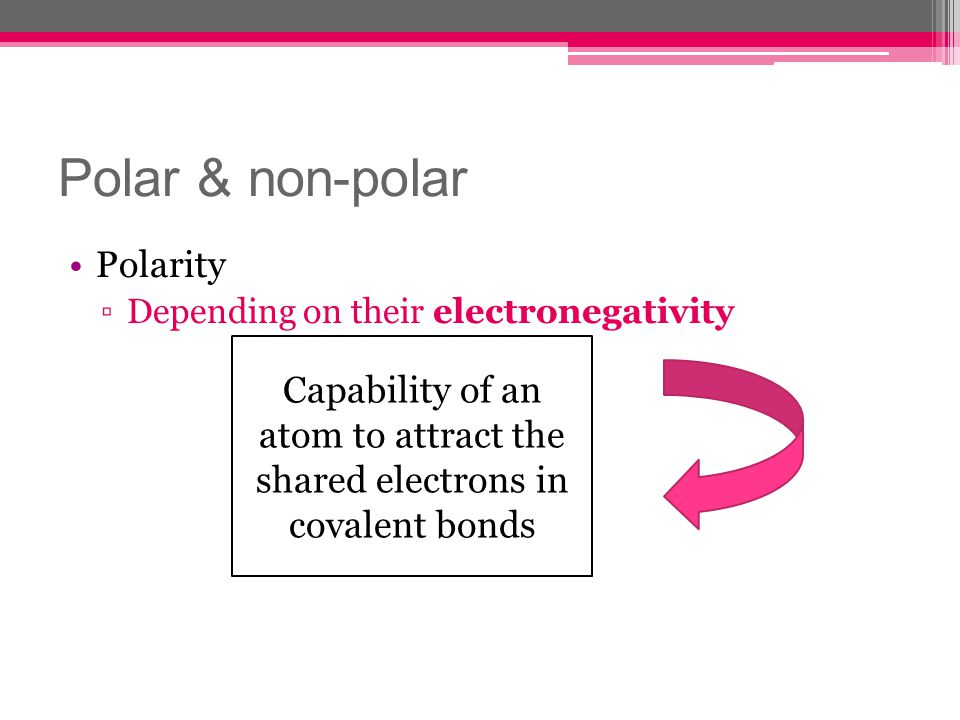 Polar & non-polar Polarity Depending on their electronegativity Capability of an atom to attract the shared electrons in covalent bonds