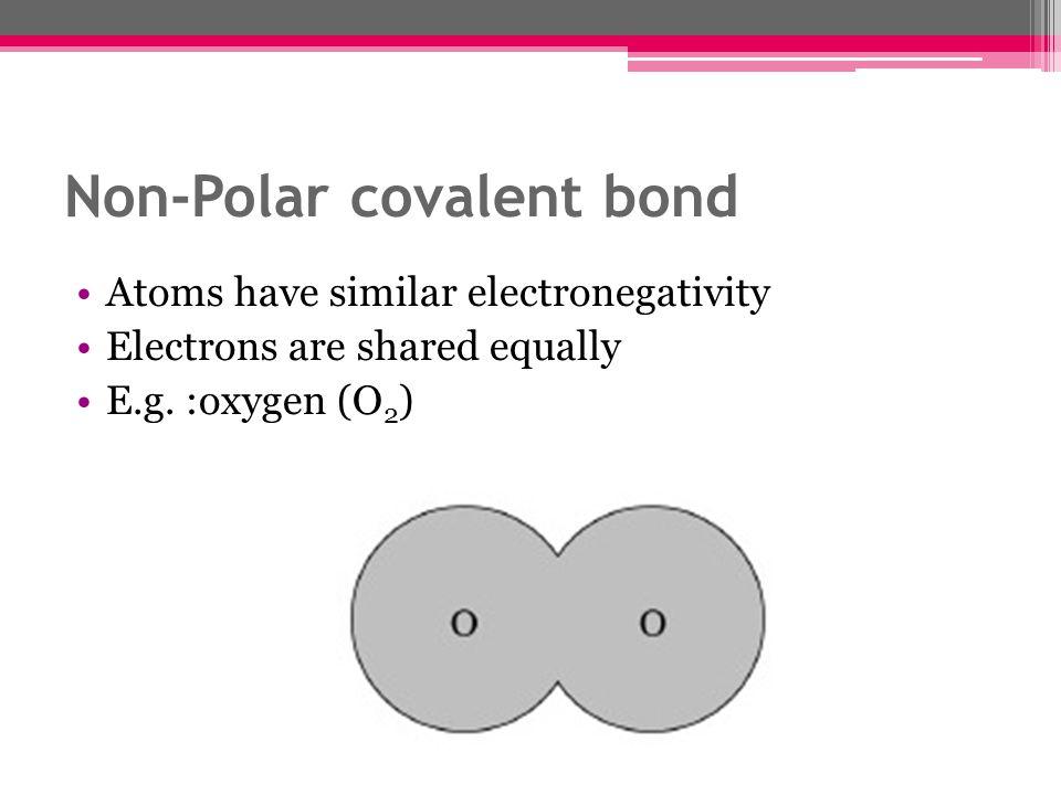 Non-Polar covalent bond Atoms have similar electronegativity Electrons are shared equally E.g. :oxygen (O 2 )