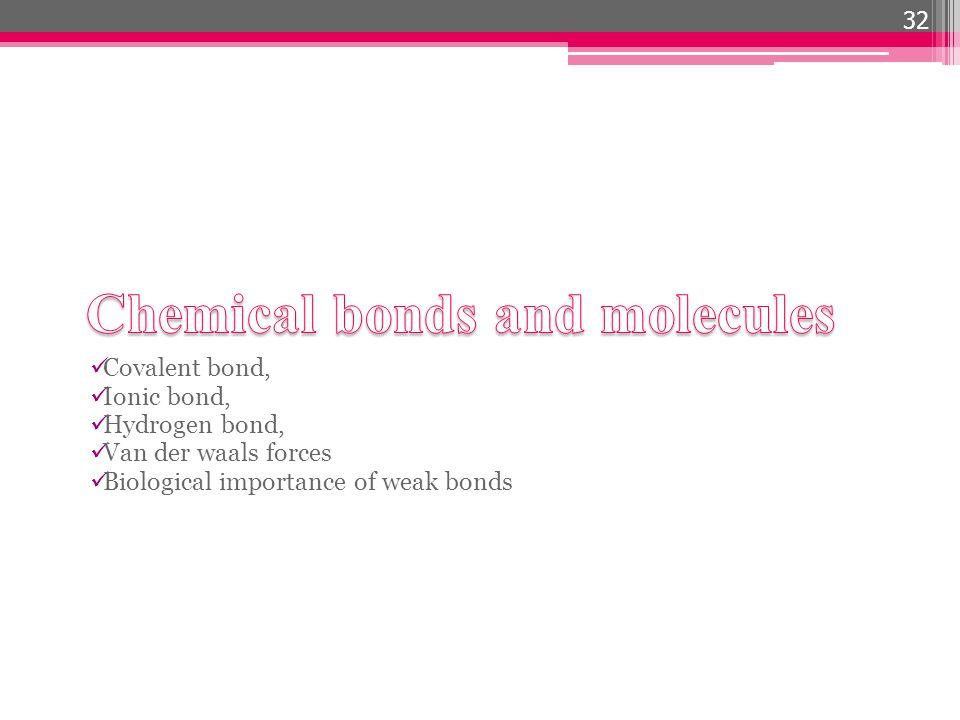 Covalent bond, Ionic bond, Hydrogen bond, Van der waals forces Biological importance of weak bonds 32