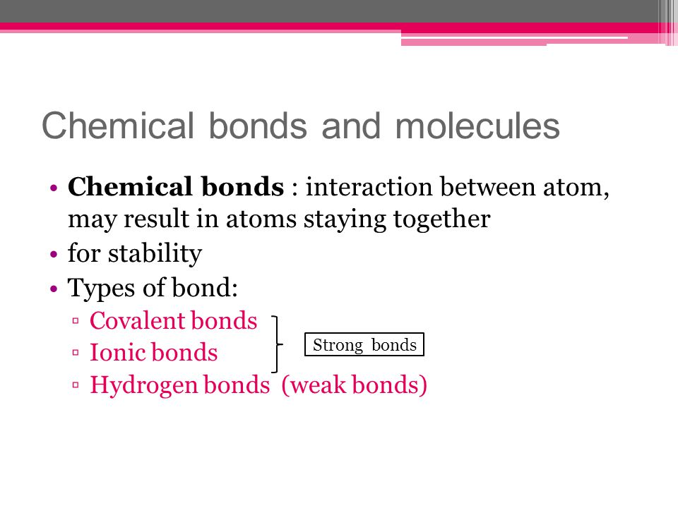 Chemical bonds and molecules Chemical bonds : interaction between atom, may result in atoms staying together for stability Types of bond: Covalent bon