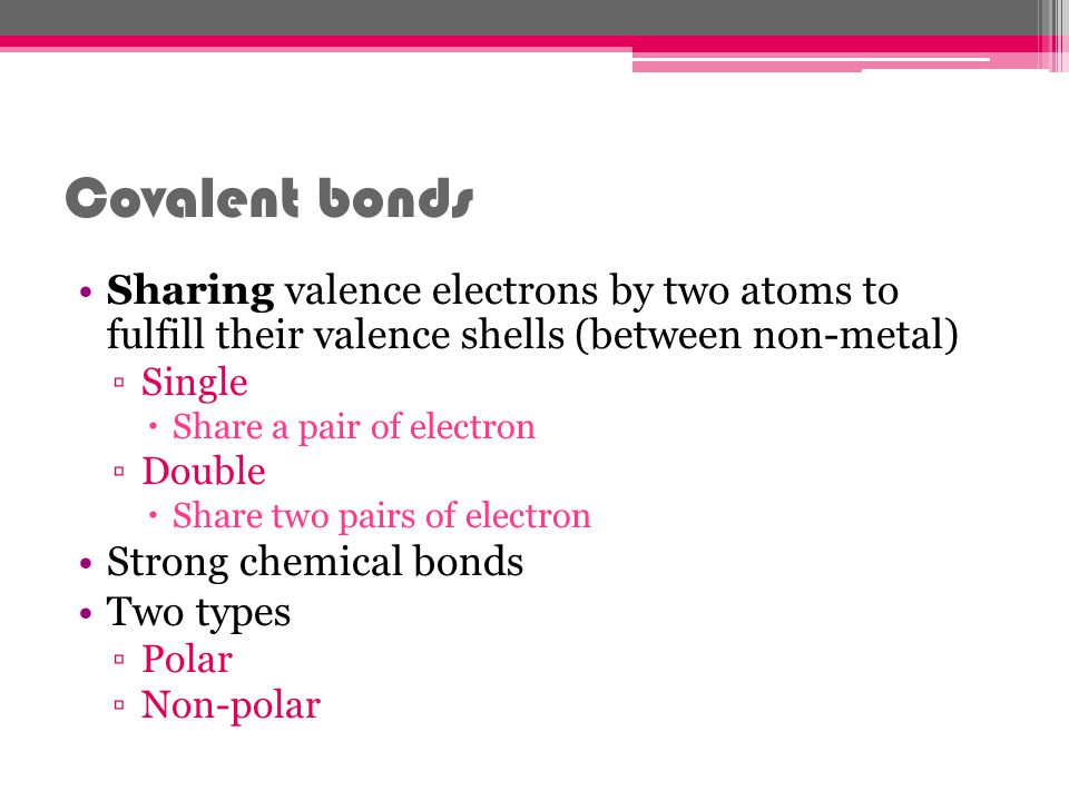 Covalent bonds Sharing valence electrons by two atoms to fulfill their valence shells (between non-metal) Single Share a pair of electron Double Share