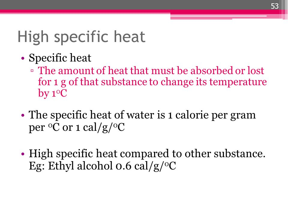 High specific heat Specific heat The amount of heat that must be absorbed or lost for 1 g of that substance to change its temperature by 1 0 C The spe
