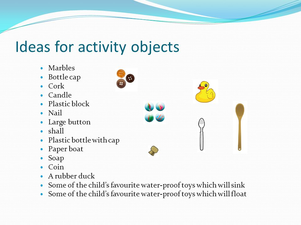Ideas for activity objects Marbles Bottle cap Cork Candle Plastic block Nail Large button shall Plastic bottle with cap Paper boat Soap Coin A rubber duck Some of the childs favourite water-proof toys which will sink Some of the childs favourite water-proof toys which will float