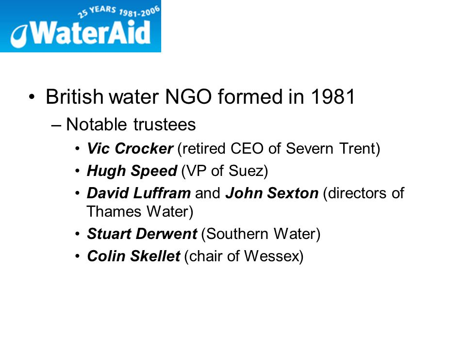 British water NGO formed in 1981 –Notable trustees Vic Crocker (retired CEO of Severn Trent) Hugh Speed (VP of Suez) David Luffram and John Sexton (directors of Thames Water) Stuart Derwent (Southern Water) Colin Skellet (chair of Wessex)