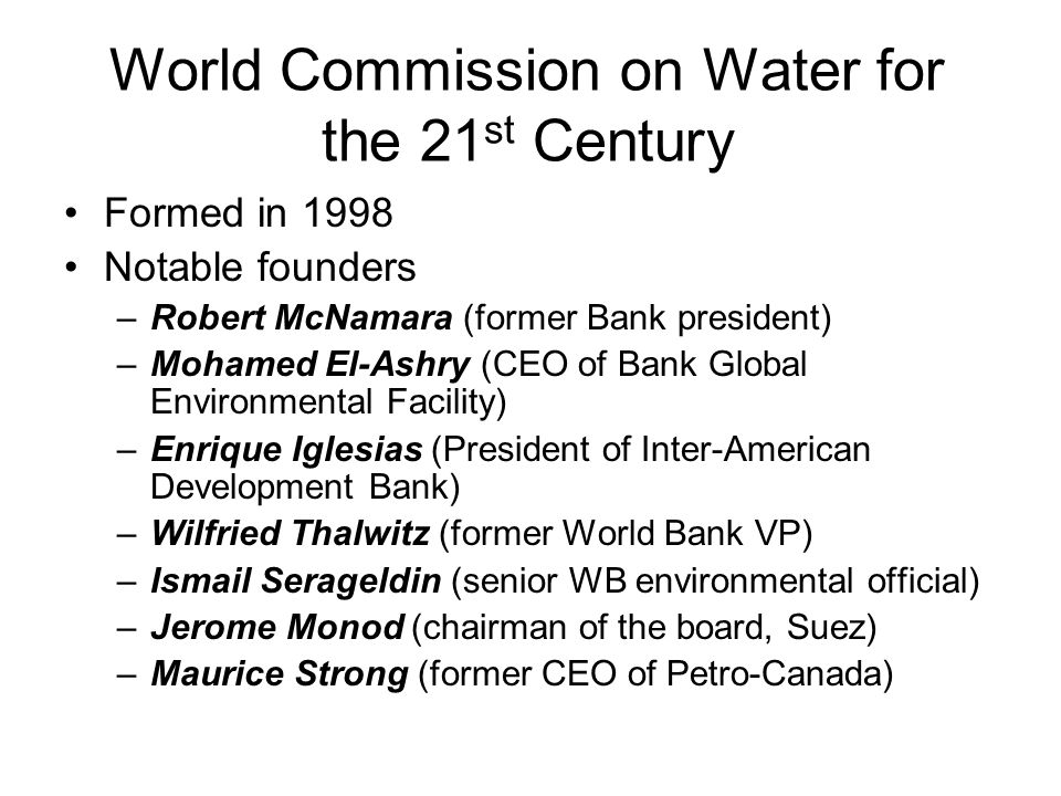 World Commission on Water for the 21 st Century Formed in 1998 Notable founders –Robert McNamara (former Bank president) –Mohamed El-Ashry (CEO of Bank Global Environmental Facility) –Enrique Iglesias (President of Inter-American Development Bank) –Wilfried Thalwitz (former World Bank VP) –Ismail Serageldin (senior WB environmental official) –Jerome Monod (chairman of the board, Suez) –Maurice Strong (former CEO of Petro-Canada)