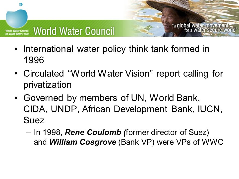 International water policy think tank formed in 1996 Circulated World Water Vision report calling for privatization Governed by members of UN, World Bank, CIDA, UNDP, African Development Bank, IUCN, Suez –In 1998, Rene Coulomb (former director of Suez) and William Cosgrove (Bank VP) were VPs of WWC