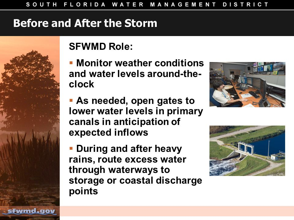 Before and After the Storm SFWMD Role: Monitor weather conditions and water levels around-the- clock As needed, open gates to lower water levels in primary canals in anticipation of expected inflows During and after heavy rains, route excess water through waterways to storage or coastal discharge points